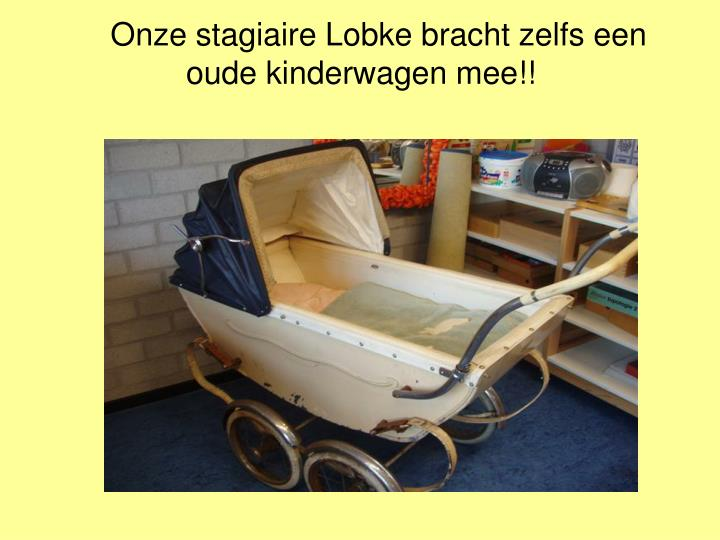 Onze stagiaire Lobke bracht zelfs een oude kinderwagen mee!!