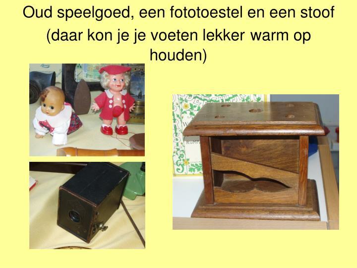 Oud speelgoed, een fototoestel en een stoof (daar kon je je voeten lekker