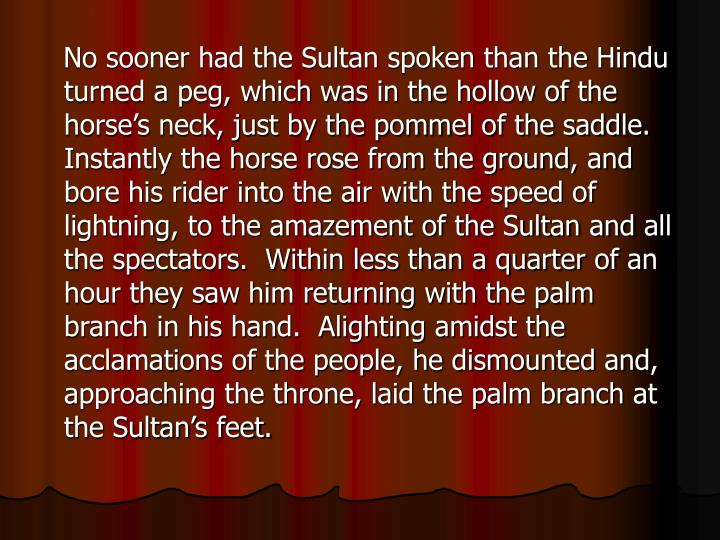 No sooner had the Sultan spoken than the Hindu turned a peg, which was in the hollow of the horse's neck, just by the pommel of the saddle.  Instantly the horse rose from the ground, and bore his rider into the air with the speed of lightning, to the amazement of the Sultan and all the spectators.  Within less than a quarter of an hour they saw him returning with the palm branch in his hand.  Alighting amidst the acclamations of the people, he dismounted and, approaching the throne, laid the palm branch at the Sultan's feet.