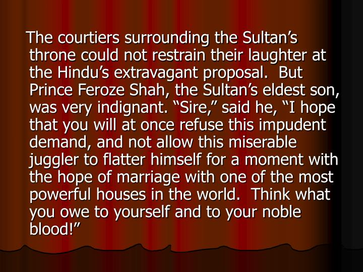 "The courtiers surrounding the Sultan's throne could not restrain their laughter at the Hindu's extravagant proposal.  But Prince Feroze Shah, the Sultan's eldest son, was very indignant. ""Sire,"" said he, ""I hope that you will at once refuse this impudent demand, and not allow this miserable juggler to flatter himself for a moment with the hope of marriage with one of the most powerful houses in the world.  Think what you owe to yourself and to your noble blood!"""