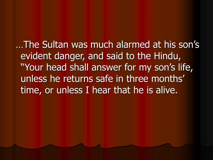 "…The Sultan was much alarmed at his son's evident danger, and said to the Hindu, ""Your head shall answer for my son's life, unless he returns safe in three months' time, or unless I hear that he is alive."