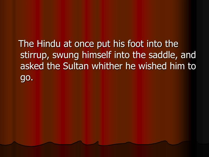 The Hindu at once put his foot into the stirrup, swung himself into the saddle, and asked the Sultan whither he wished him to go.