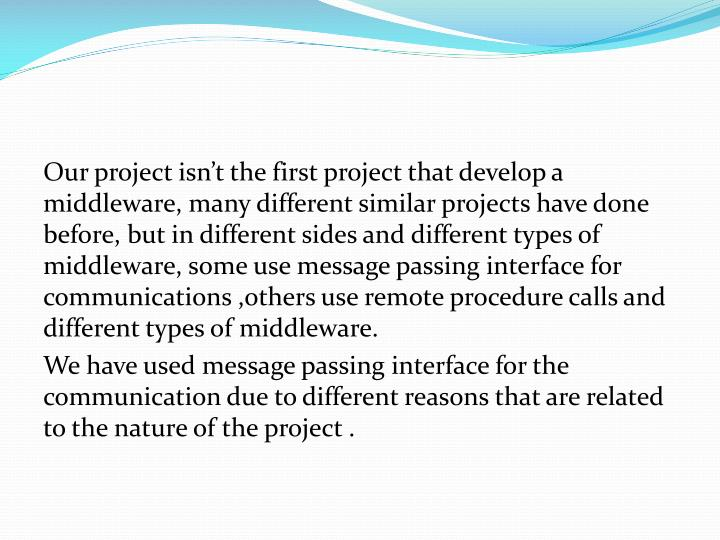 Our project isn't the first project that develop a middleware, many different similar projects have done before, but in different sides and different types of middleware, some use message passing interface for communications ,others use remote procedure calls and different types of middleware.