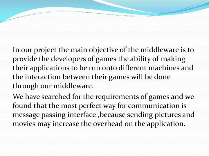 In our project the main objective of the middleware is to provide the developers of games the ability of making their applications to be run onto different machines and the interaction between their games will be done through our middleware.