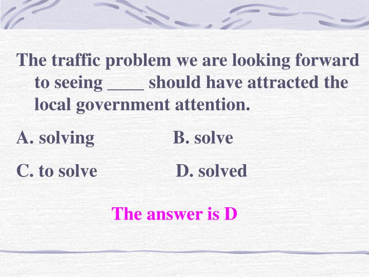 The traffic problem we are looking forward to seeing ____ should have attracted the local government attention.