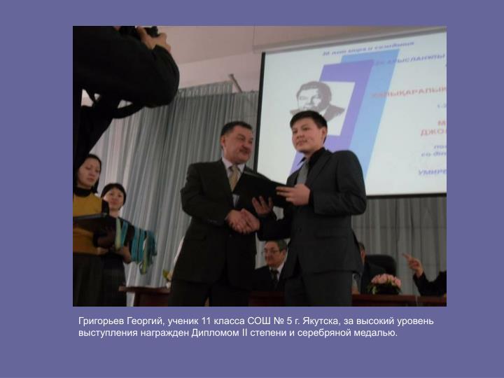 Григорьев Георгий, ученик 11 класса СОШ № 5 г. Якутска, за высокий уровень выступления награжден Дипломом