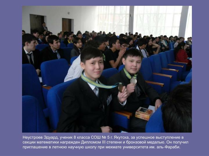 Неустроев Эдуард, ученик 8 класса СОШ № 5 г. Якутска, за успешное выступление в секции математики награжден Дипломом