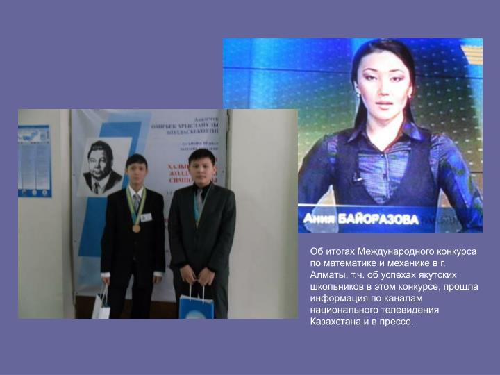 Об итогах Международного конкурса по математике и механике в г. Алматы, т.ч. об успехах якутских школьников в этом конкурсе, прошла информация по каналам национального телевидения Казахстана и в прессе.