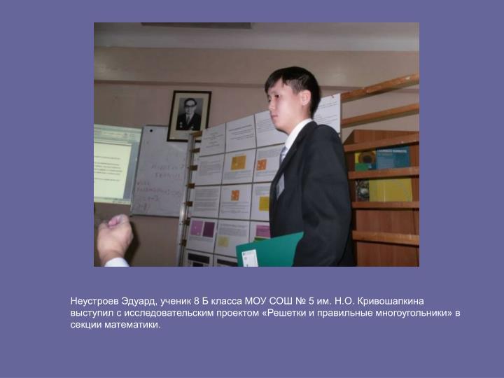 Неустроев Эдуард, ученик 8 Б класса МОУ СОШ № 5 им. Н.О. Кривошапкина выступил с исследовательским проектом «Решетки и правильные многоугольники» в секции математики.