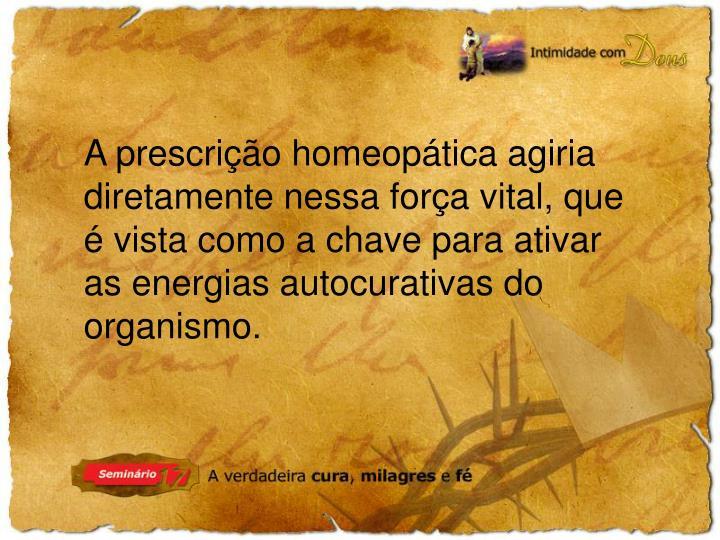 A prescrição homeopática agiria diretamente nessa força vital, que é vista como a chave para ativar as energias autocurativas do organismo.