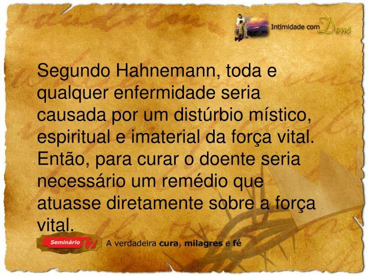 Segundo Hahnemann, toda e qualquer enfermidade seria causada por um distúrbio místico, espiritual e imaterial da força vital.