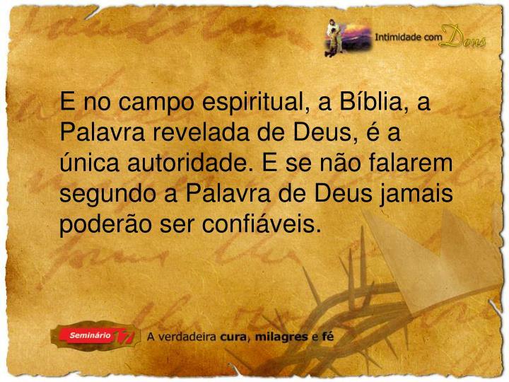 E no campo espiritual, a Bíblia, a Palavra revelada de Deus, é a única autoridade. E se não falarem segundo a Palavra de Deus jamais poderão ser confiáveis.