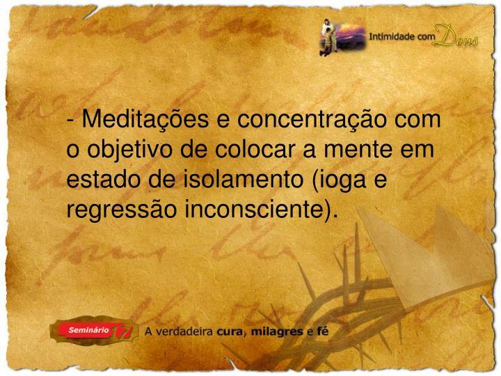 - Meditações e concentração com o objetivo de colocar a mente em estado de isolamento (ioga e regressão inconsciente).