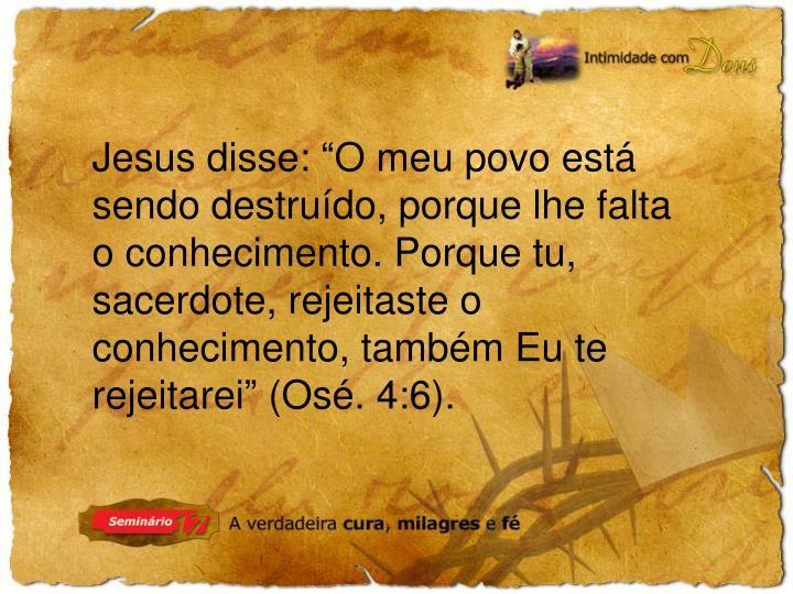 """Jesus disse: """"O meu povo está sendo destruído, porque lhe falta o conhecimento. Porque tu, sacerdote, rejeitaste o conhecimento, também Eu te rejeitarei"""" (Osé. 4:6)."""