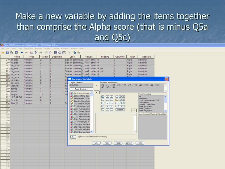 Make a new variable by adding the items together than comprise the Alpha score (that is minus Q5a and Q5c)