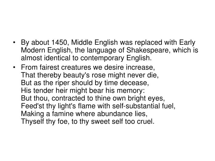 By about 1450, Middle English was replaced with Early Modern English, the language of Shakespeare, which is almost identical to contemporary English.