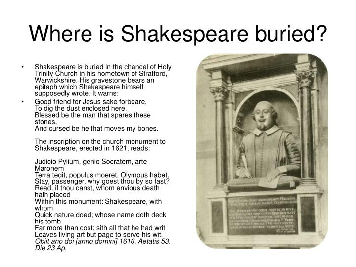 Shakespeare is buried in the chancel of Holy Trinity Church in his hometown of Stratford, Warwickshire. His gravestone bears an epitaph which Shakespeare himself supposedly wrote. It warns: