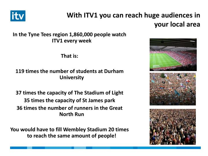 With ITV1 you can reach huge audiences in your local area