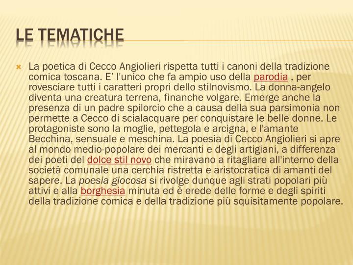 La poetica di Cecco Angiolieri rispetta tutti i canoni della tradizione comica toscana. E' l'unico che fa ampio uso della
