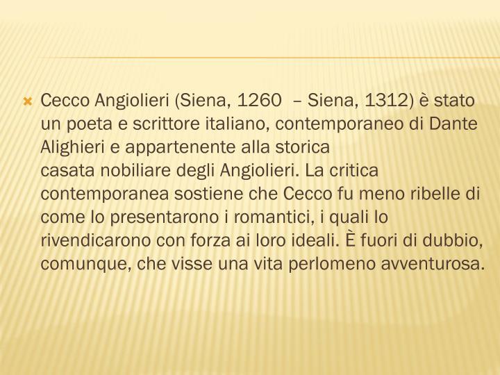 Cecco Angiolieri(Siena,1260 –Siena,1312) è stato unpoetaescrittoreitaliano, contemporaneo diDante Alighierie appartenente alla storica casatanobiliaredegliAngiolieri. La critica contemporanea sostiene che Cecco fu meno ribelle di come lo presentarono iromantici, i quali lo rivendicarono con forza ai loro ideali. È fuori di dubbio, comunque, che visse una vita perlomeno avventurosa.
