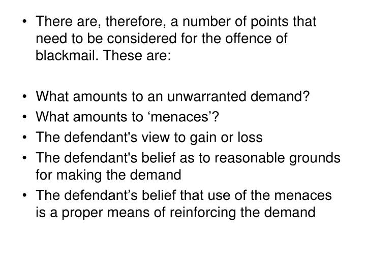 There are, therefore, a number of points that need to be considered for the offence of blackmail. These are:
