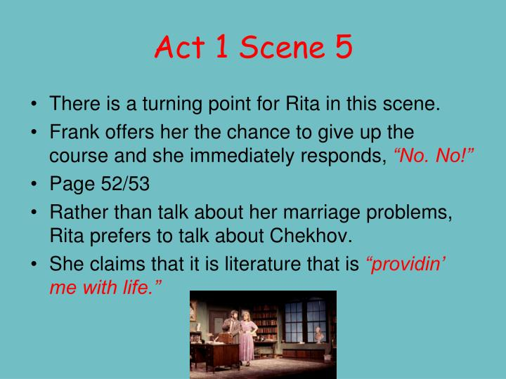 act 1 scene 1 educating rita With reference to act 1 scene 4 and scene 7, explain how educating rita  during the 1970's opportunities for women were rapidly increasing in 1971 the open university was opened and made it a lot easier for women to find an education no matter their background.