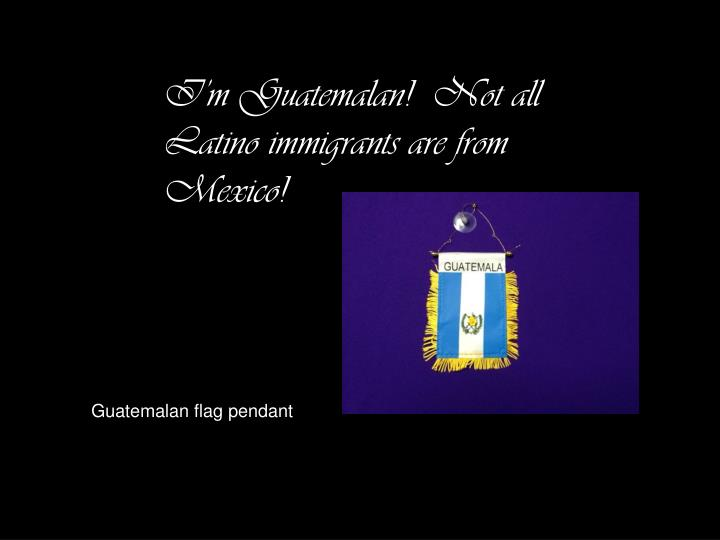 I'm Guatemalan!  Not all Latino immigrants are from Mexico!