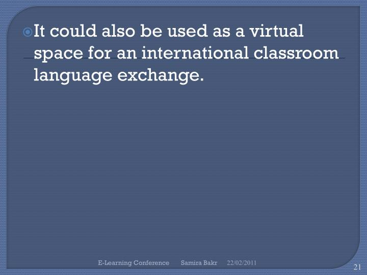 It could also be used as a virtual space for an international classroom language exchange.