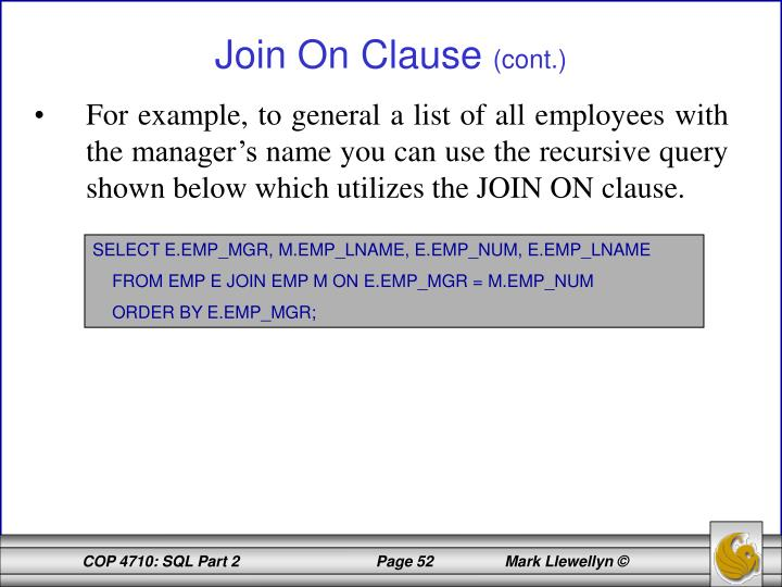 For example, to general a list of all employees with the manager's name you can use the recursive query shown below which utilizes the JOIN ON clause.