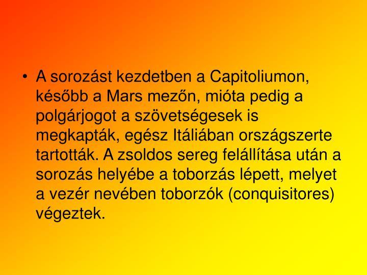 A sorozst kezdetben a Capitoliumon, ksbb a Mars mezn, mita pedig a polgrjogot a szvetsgesek is megkaptk, egsz Itliban orszgszerte tartottk. A zsoldos sereg fellltsa utn a sorozs helybe a toborzs lpett, melyet a vezr nevben toborzk (conquisitores) vgeztek.