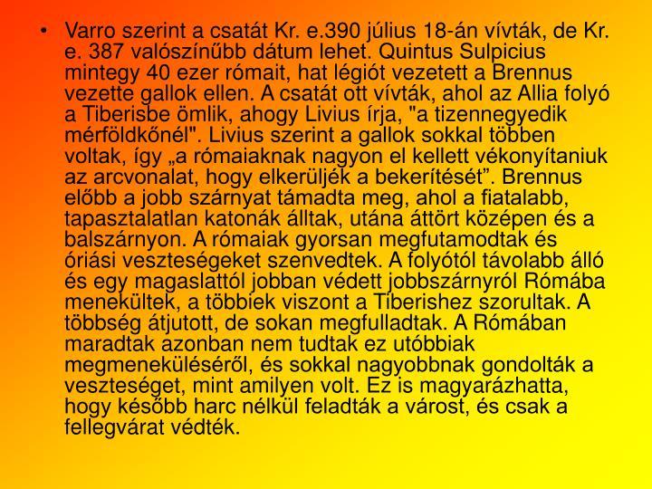 """Varro szerint a csatt Kr. e.390 jlius 18-n vvtk, de Kr. e. 387 valsznbb dtum lehet. Quintus Sulpicius mintegy 40 ezer rmait, hat lgit vezetett a Brennus vezette gallok ellen. A csatt ott vvtk, ahol az Allia foly a Tiberisbe mlik, ahogy Livius rja, """"a tizennegyedik mrfldknl"""". Livius szerint a gallok sokkal tbben voltak, gy a rmaiaknak nagyon el kellett vkonytaniuk az arcvonalat, hogy elkerljk a bekertst. Brennus elbb a jobb szrnyat tmadta meg, ahol a fiatalabb, tapasztalatlan katonk lltak, utna ttrt kzpen s a balszrnyon. A rmaiak gyorsan megfutamodtak s risi vesztesgeket szenvedtek. A folytl tvolabb ll s egy magaslattl jobban vdett jobbszrnyrl Rmba menekltek, a tbbiek viszont a Tiberishez szorultak. A tbbsg tjutott, de sokan megfulladtak. A Rmban maradtak azonban nem tudtak ez utbbiak megmeneklsrl, s sokkal nagyobbnak gondoltk a vesztesget, mint amilyen volt. Ez is magyarzhatta, hogy ksbb harc nlkl feladtk a vrost, s csak a fellegvrat vdtk."""