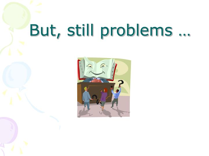 But, still problems …