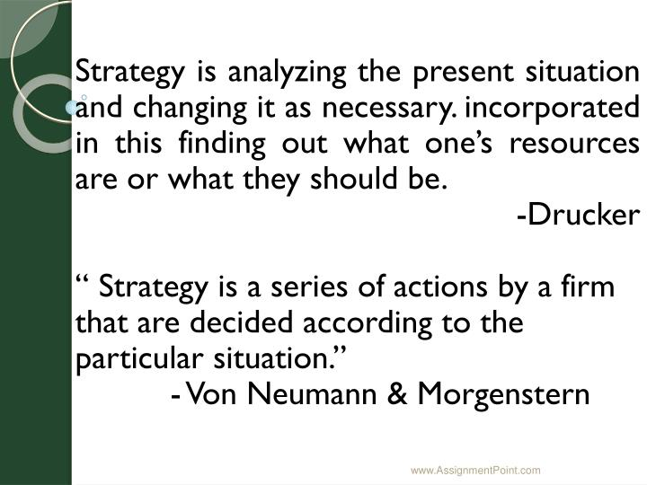 Strategy is analyzing the present situation and changing it as necessary. incorporated in this finding out what one's resources are or what they should be.