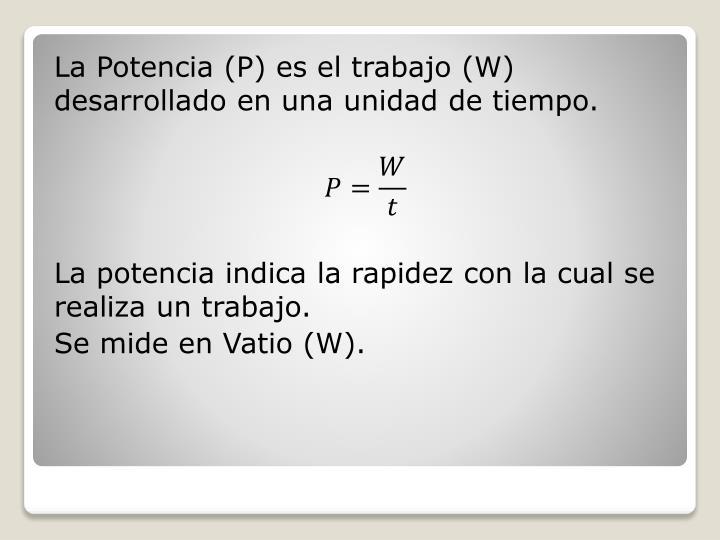 La Potencia (P) es el trabajo (W) desarrollado en una unidad de tiempo.