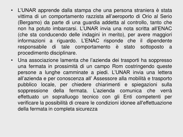 L'UNAR apprende dalla stampa che una persona straniera è stata vittima di un comportamento razzista all'aeroporto di Orio al Serio (Bergamo) da parte di una guardia addetta al controllo, tanto che non ha potuto imbarcarsi. L'UNAR invia una nota scritta all'ENAC (che sta conducendo delle indagini in merito), per avere maggiori informazioni a riguardo. L'ENAC risponde che il dipendente responsabile di tale comportamento è stato sottoposto a procedimento disciplinare.