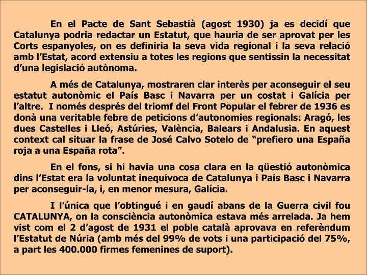 En el Pacte de Sant Sebastià (agost 1930) ja es decidí que Catalunya podria redactar un Estatut, que hauria de ser aprovat per les Corts espanyoles, on es definiria la seva vida regional i la seva relació amb l'Estat, acord extensiu a totes les regions que sentissin la necessitat d'una legislació autònoma.