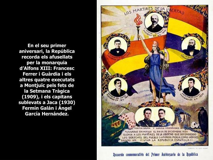 En el seu primer aniversari, la República recorda els afusellats per la monarquia d'Alfons XIII: Francesc Ferrer i Guàrdia i els altres quatre executats a Montjuïc pels fets de la Setmana Tràgica (1909), i els capitans sublevats a Jaca (1930) Fermín Galán i Ángel García Hernández.