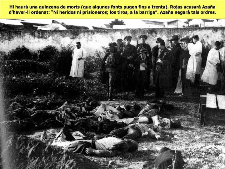 """Hi haurà una quinzena de morts (que algunes fonts pugen fins a trenta). Rojas acusarà Azaña d'haver-li ordenat: """"Ni heridos ni prisioneros; los tiros, a la barriga"""". Azaña negarà tals ordres."""