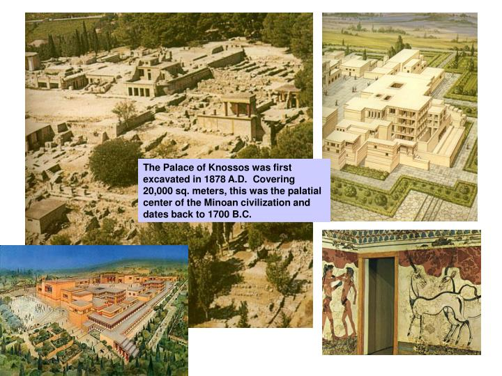 The Palace of Knossos was first excavated in 1878 A.D.  Covering 20,000 sq. meters, this was the palatial center of the Minoan civilization and dates back to 1700 B.C.