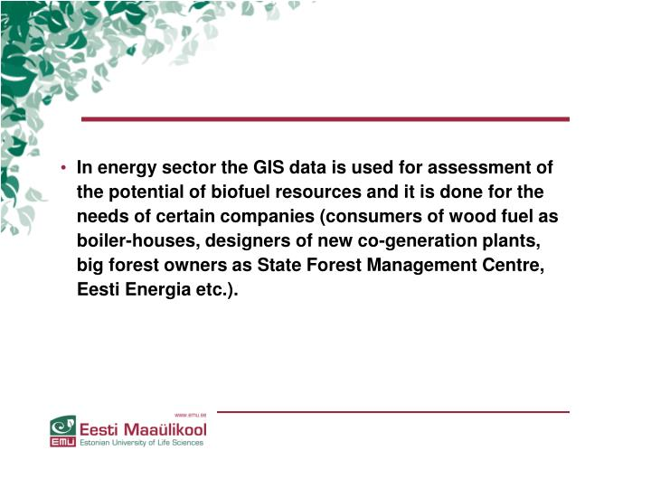 In energy sector the GIS data is used for assessment of the potential of biofuel resources and it is done for the needs of certain companies (consumers of wood fuel as boiler-houses, designers of new co-generation plants, big forest owners as State Forest Management Centre, Eesti Energia etc.).