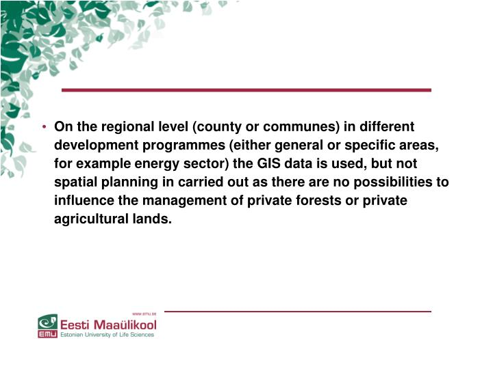 On the regional level (county or communes) in different development programmes (either general or specific areas, for example energy sector) the GIS data is used, but not spatial planning in carried out