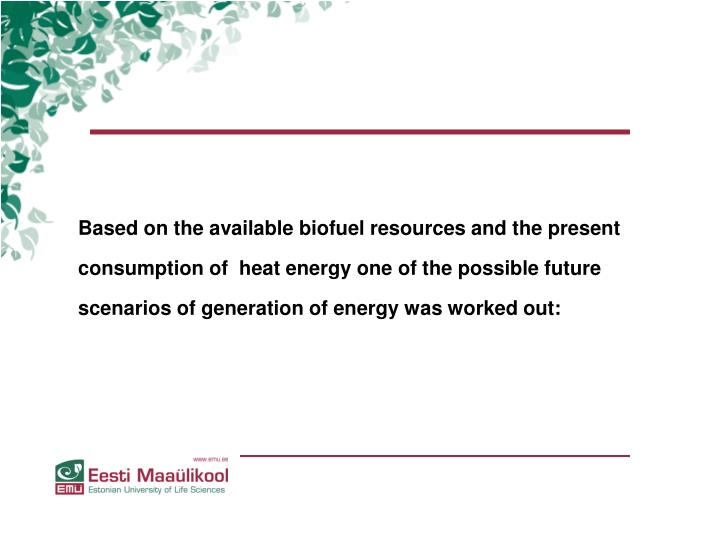Based on the available biofuel resources and the present consumption of  heat energy one of the possible future scenarios of generation of energy was worked out: