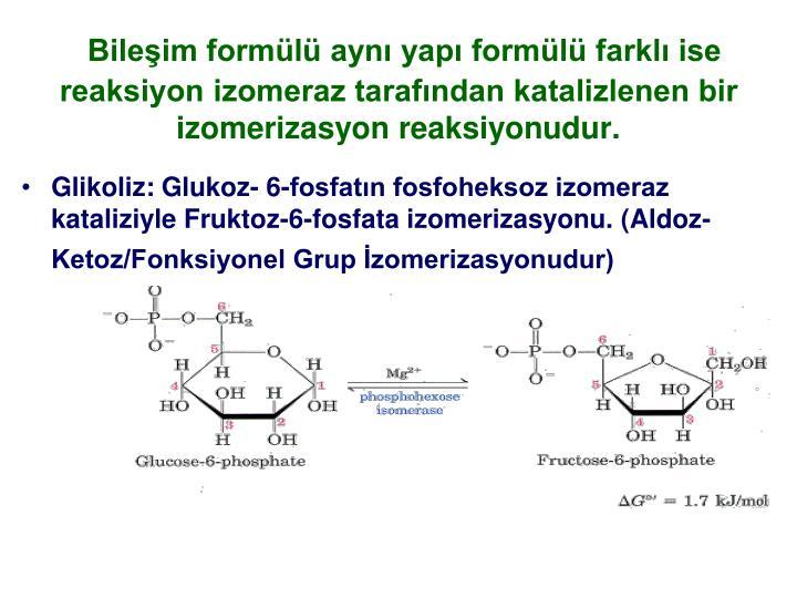 Bileim forml ayn yap forml farkl ise reaksiyon izomeraz tarafndan katalizlenen bir izomerizasyon reaksiyonudur.