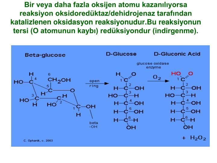 Bir veya daha fazla oksijen atomu kazanılıyorsa reaksiyon oksidoredüktaz/dehidrojenaz tarafından katalizlenen oksidasyon reaksiyonudur.Bu reaksiyonun tersi (O atomunun kaybı) redüksiyondur (indirgenme).