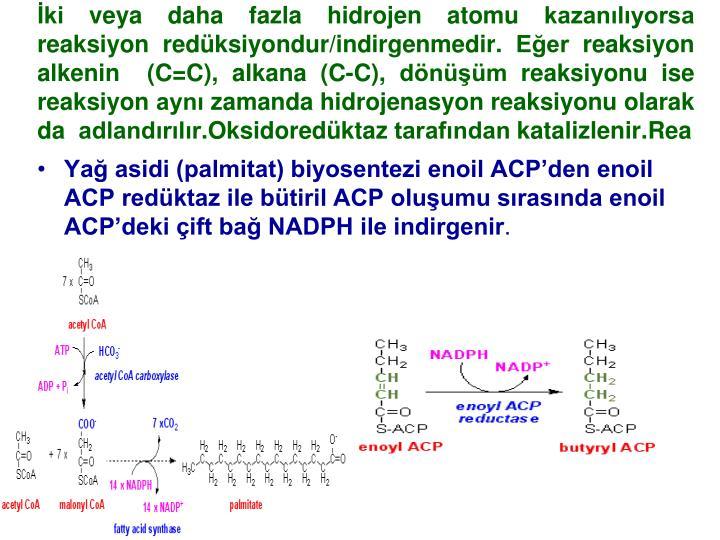 İki veya daha fazla hidrojen atomu kazanılıyorsa reaksiyon redüksiyondur/indirgenmedir. Eğer reaksiyon alkenin  (C=C),