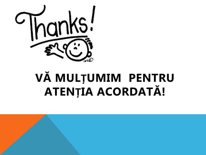 Vă mulțumim  pentru atenția acordată!