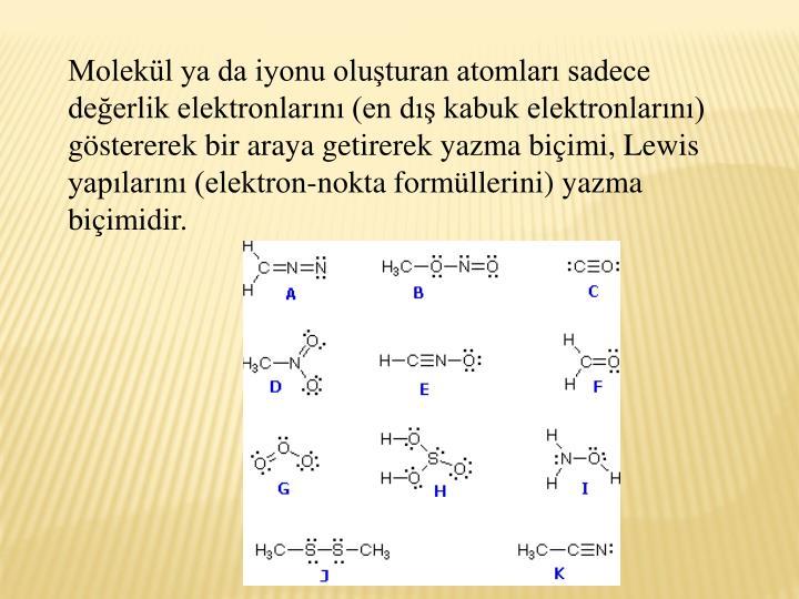 Molekl ya da iyonu oluturan atomlar sadece deerlik elektronlarn (en d kabuk elektronlarn) gstererek bir araya getirerek yazma biimi, Lewis yaplarn (elektron-nokta formllerini) yazma biimidir.