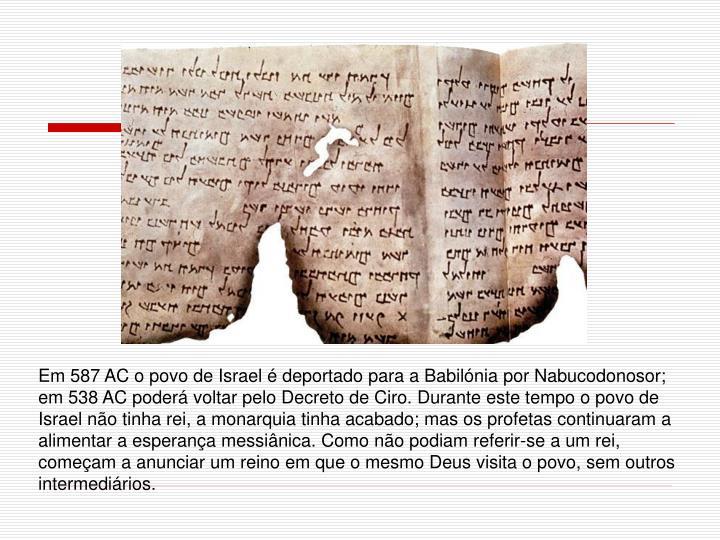 Em 587 AC o povo de Israel é deportado para a Babilónia por Nabucodonosor; em 538 AC poderá voltar pelo Decreto de Ciro. Durante este tempo o povo de Israel não tinha rei, a monarquia tinha acabado; mas os profetas continuaram a alimentar a esperança messiânica. Como não podiam referir-se a um rei, começam a anunciar um reino em que o mesmo Deus visita o povo, sem outros intermediários.