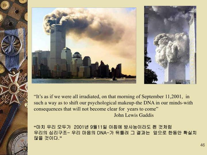 Its as if we were all irradiated, on that morning of September 11,2001,  in such a way as to shift our psychological makeup-the DNA in our minds-with consequences that will not become clear for  years to come