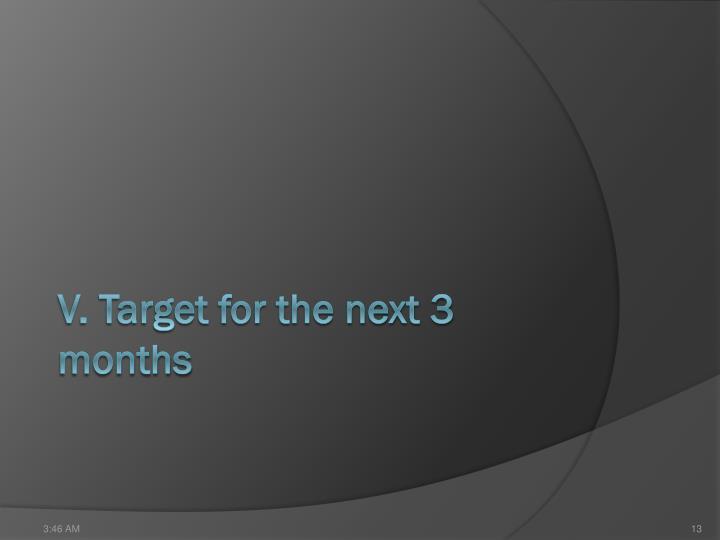 V. Target for the next 3 months